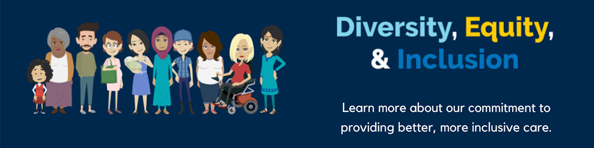 Diversity, Equity and Inclusion: Learn more about our commitment to providing better, more inclusive care